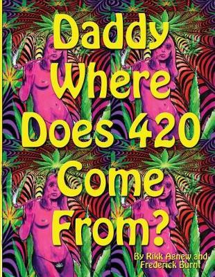 Daddy Where Does 420 Come from by Rikk Agnew