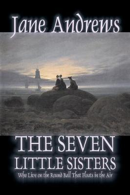 The Seven Little Sisters Who Live on the Round Ball That Floats in the Air by Jane Andrews