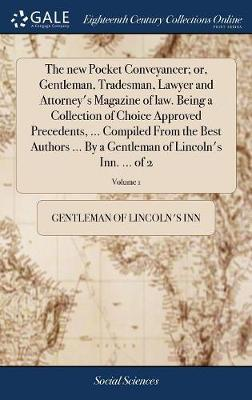 The New Pocket Conveyancer; Or, Gentleman, Tradesman, Lawyer and Attorney's Magazine of Law. Being a Collection of Choice Approved Precedents, ... Compiled from the Best Authors ... by a Gentleman of Lincoln's Inn. ... of 2; Volume 1 by Gentleman Of Lincoln's-Inn image