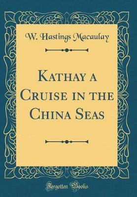 Kathay a Cruise in the China Seas (Classic Reprint) by W Hastings Macaulay