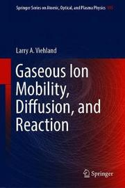 Gaseous Ion Mobility, Diffusion, and Reaction by Larry A. Viehland