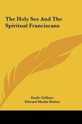 The Holy See and the Spiritual Franciscans by Edward Maslin Hulme image