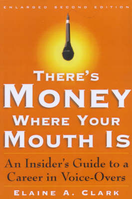 There's Money Where Your Mouth is: The Insider's Guide to a Career in Voice-overs by Elaine A Clark
