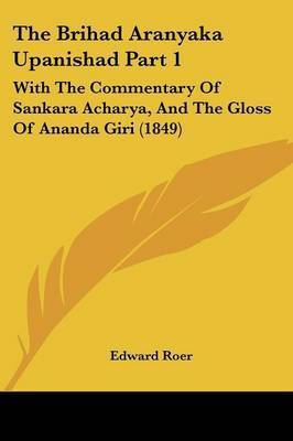The Brihad Aranyaka Upanishad Part 1: With The Commentary Of Sankara Acharya, And The Gloss Of Ananda Giri (1849) by Edward Roer
