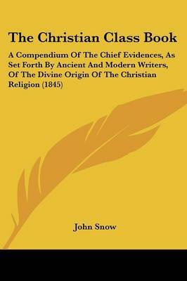 The Christian Class Book: A Compendium Of The Chief Evidences, As Set Forth By Ancient And Modern Writers, Of The Divine Origin Of The Christian Religion (1845) by John Snow