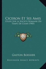 Ciceron Et Ses Amis: Etude Sur La Societe Romaine Du Temps de Cesar (1905) by Gaston Boissier