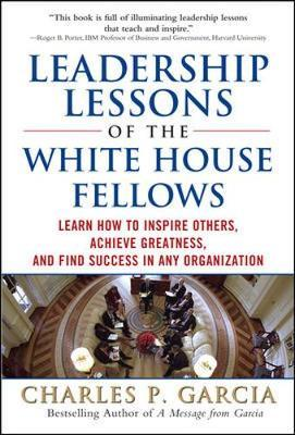 Leadership Lessons of the White House Fellows: Learn How To Inspire Others, Achieve Greatness and Find Success in Any Organization by Charles Garcia image