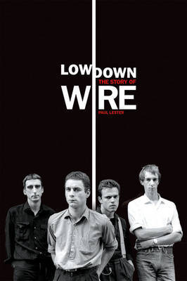 Lowdown: The Story of Wire by Paul Lester
