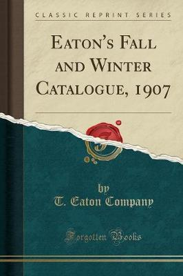 Eaton's Fall and Winter Catalogue, 1907 (Classic Reprint) by T Eaton Company