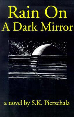 Rain on a Dark Mirror by S K Pierzchala