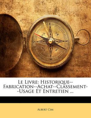 Le Livre: Historique--Fabrication--Achat--Classement--Usage Et Entretien ... by Albert Cim