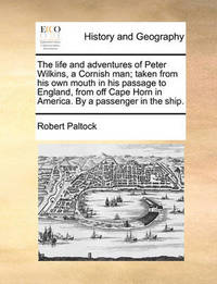 The Life and Adventures of Peter Wilkins, a Cornish Man; Taken from His Own Mouth in His Passage to England, from Off Cape Horn in America. by a Passenger in the Ship. by Robert Paltock