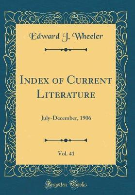 Index of Current Literature, Vol. 41 by Edward J Wheeler