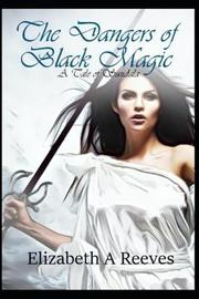 The Dangers of Black Magic by Elizabeth A Reeves