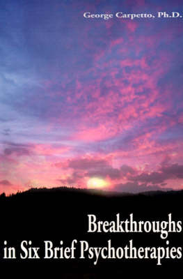 Breakthroughs in Six Brief Psychotherapies by George Carpetto, Ph.D.
