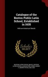 Catalogue of the Boston Public Latin School, Established in 1635 by Henry F 1842-1920 Jenks