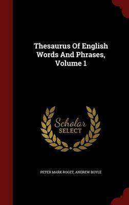Thesaurus of English Words and Phrases; Volume 1 by Peter Mark Roget