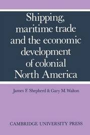 Shipping, Maritime Trade and the Economic Development of Colonial North America by James F. Shepherd