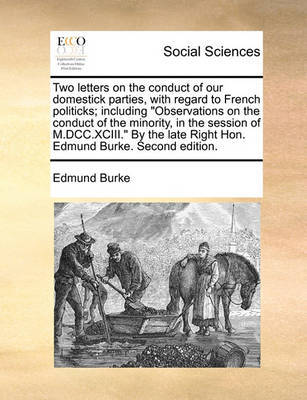 """Two Letters on the Conduct of Our Domestick Parties, with Regard to French Politicks; Including """"Observations on the Conduct of the Minority, in the Session of M.DCC.XCIII."""" by the Late Right Hon. Edmund Burke. Second Edition. by Edmund Burke"""