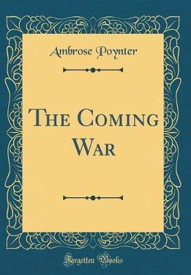 The Coming War (Classic Reprint) by Ambrose Poynter
