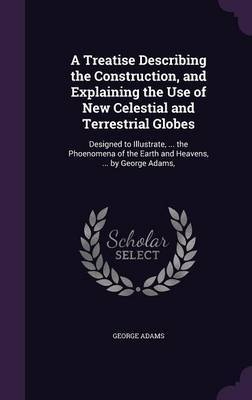 A Treatise Describing the Construction, and Explaining the Use of New Celestial and Terrestrial Globes by George Adams image
