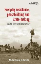 Everyday Resistance, Peacebuilding and State-Making by Marta Iniguez de Heredia