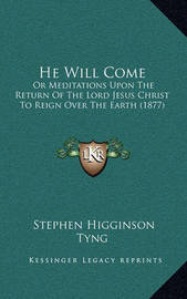 He Will Come: Or Meditations Upon the Return of the Lord Jesus Christ to Reign Over the Earth (1877) by Stephen Higginson Tyng