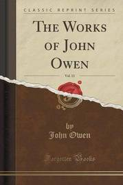 The Works of John Owen, Vol. 13 (Classic Reprint) by John Owen