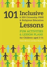 101 Inclusive and SEN Citizenship, PSHE and Religious Education Lessons by Kate Bradley