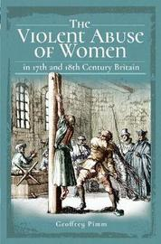The Violent Abuse of Women in 17th and 18th Century Britain by Geoffrey Pimm