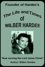 The Life and Times of Wilber Hardee: Founder of Hardee's by Wilber Hardee image