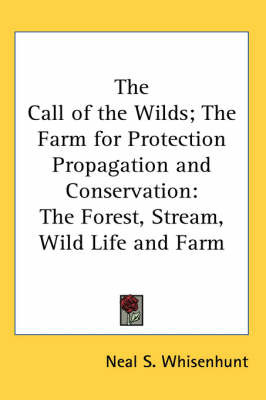 The Call of the Wilds; The Farm for Protection Propagation and Conservation: The Forest, Stream, Wild Life and Farm by Neal S. Whisenhunt image