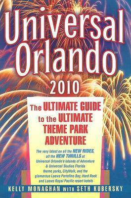 Universal Orlando: The Ultimate Guide to the Ultimate Theme Park Adventure: 2010 by Kelly Monaghan