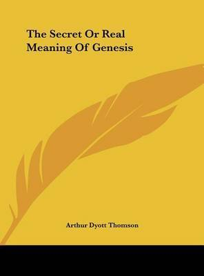 The Secret or Real Meaning of Genesis by Arthur Dyott Thomson