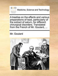 A Treatise on the Effects and Various Preparations of Lead, Particularly of the Extract of Saturn, for Different Chirurgical Disorders. Translated from the French of Mr. Goulard, ... by MR Goulard