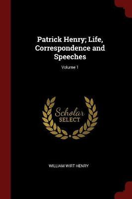 Patrick Henry; Life, Correspondence and Speeches; Volume 1 by William Wirt Henry