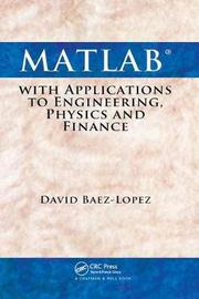 MATLAB with Applications to Engineering, Physics and Finance by David Baez-Lopez