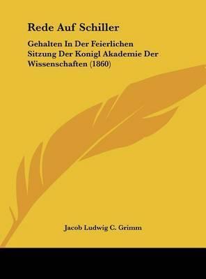 Rede Auf Schiller: Gehalten in Der Feierlichen Sitzung Der Konigl Akademie Der Wissenschaften (1860) by Jacob Ludwig Carl Grimm