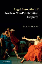 Legal Resolution of Nuclear Non-Proliferation Disputes by James D Fry