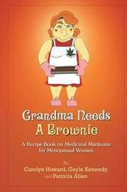 Grandma Needs A Brownie: A Recipe Book on Medicinal Marijuana for Menopausal Women by Carolyn Howard