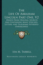 The Life of Abraham Lincoln Part One, V2: Drawn from Original Sources and Containing Many Speeches, Letters, and Telegrams Hitherto Unpublished by Ida M Tarbell