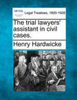 The Trial Lawyers' Assistant in Civil Cases. by Henry Hardwicke