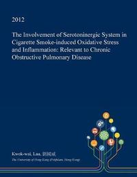 The Involvement of Serotoninergic System in Cigarette Smoke-Induced Oxidative Stress and Inflammation by Kwok-Wai Lau