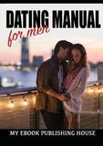 Dating Manual for Men by Publishing House My Ebook