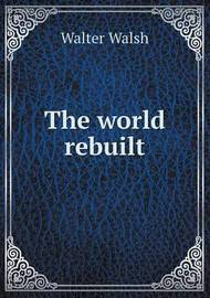 The World Rebuilt by Walter Walsh