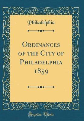 Ordinances of the City of Philadelphia 1859 (Classic Reprint) by Philadelphia Philadelphia