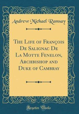 The Life of Francois de Salignac de la Motte Fenelon, Archbishop and Duke of Cambray (Classic Reprint) by (Andrew Michael) Ramsay