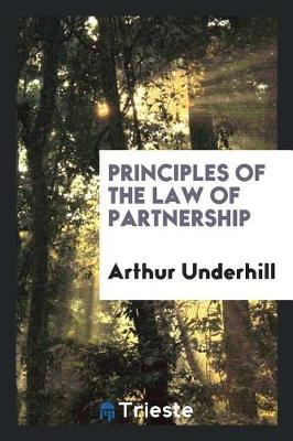 Principles of the Law of Partnership by Arthur Underhill