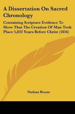 A Dissertation On Sacred Chronology: Containing Scripture Evidence To Show That The Creation Of Man Took Place 5,833 Years Before Christ (1856) by Nathan Rouse image
