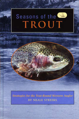 Seasons of the Trout: Strategies for the Year-round Western Angler by Neale Streeks